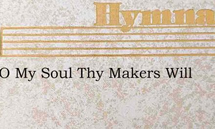 Wait O My Soul Thy Makers Will – Hymn Lyrics