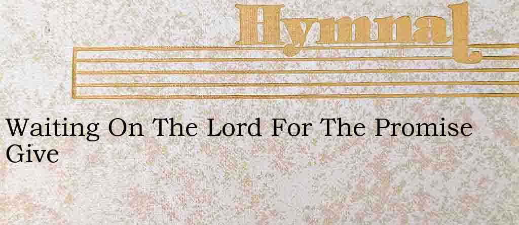 Waiting On The Lord For The Promise Give – Hymn Lyrics
