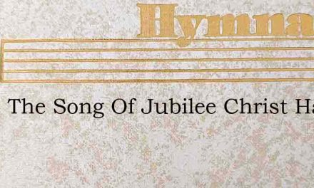 Wake The Song Of Jubilee Christ Has – Hymn Lyrics
