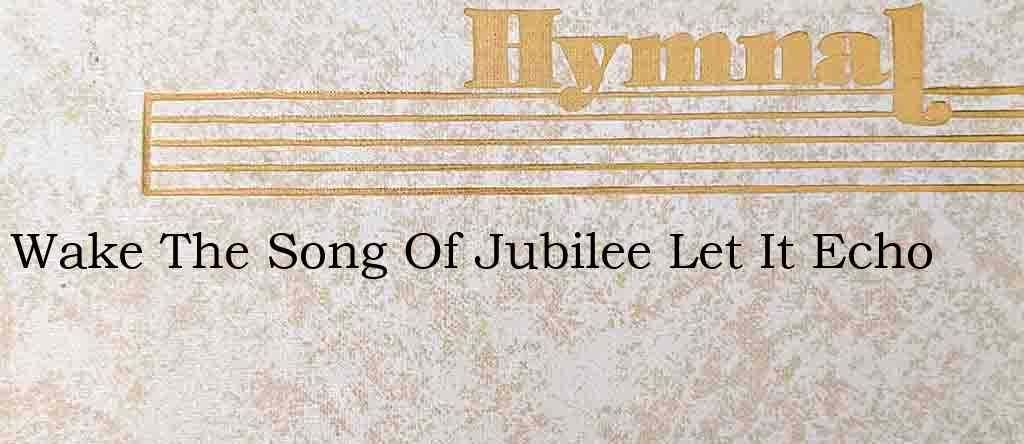 Wake The Song Of Jubilee Let It Echo – Hymn Lyrics