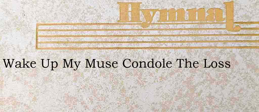 Wake Up My Muse Condole The Loss – Hymn Lyrics