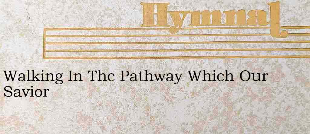 Walking In The Pathway Which Our Savior – Hymn Lyrics