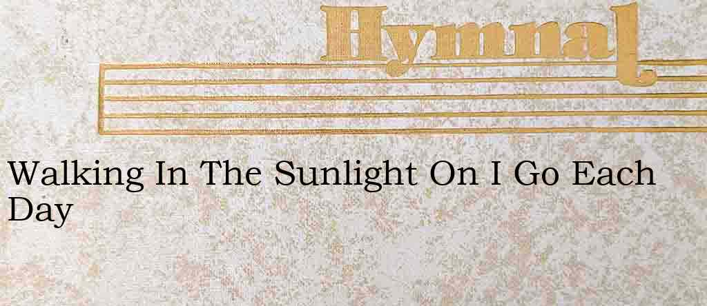 Walking In The Sunlight On I Go Each Day – Hymn Lyrics
