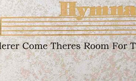 Wanderer Come Theres Room For Thee – Hymn Lyrics
