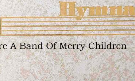 We Are A Band Of Merry Children – Hymn Lyrics