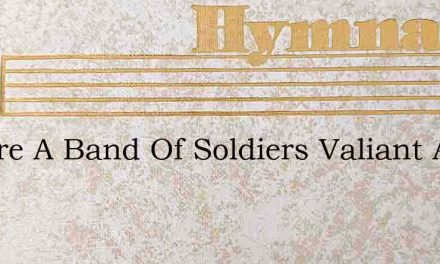 We Are A Band Of Soldiers Valiant And – Hymn Lyrics