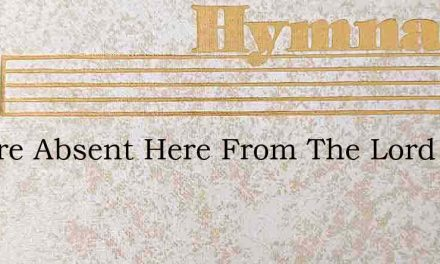 We Are Absent Here From The Lord We Love – Hymn Lyrics