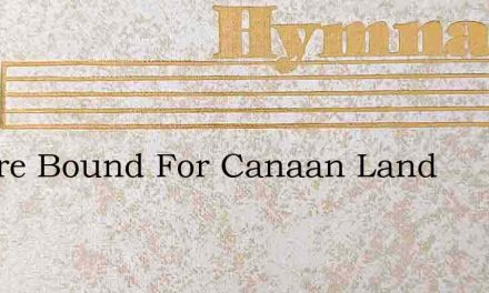 We Are Bound For Canaan Land – Hymn Lyrics