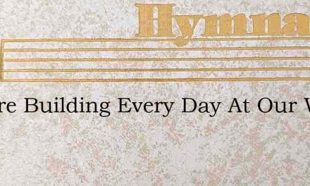 We Are Building Every Day At Our Work – Hymn Lyrics