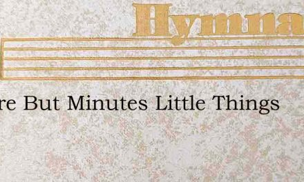 We Are But Minutes Little Things – Hymn Lyrics