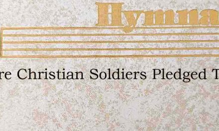 We Are Christian Soldiers Pledged To – Hymn Lyrics