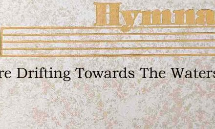 We Are Drifting Towards The Waters – Hymn Lyrics