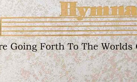 We Are Going Forth To The Worlds Great F – Hymn Lyrics