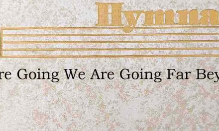 We Are Going We Are Going Far Beyond The – Hymn Lyrics
