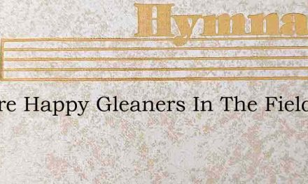 We Are Happy Gleaners In The Fields – Hymn Lyrics