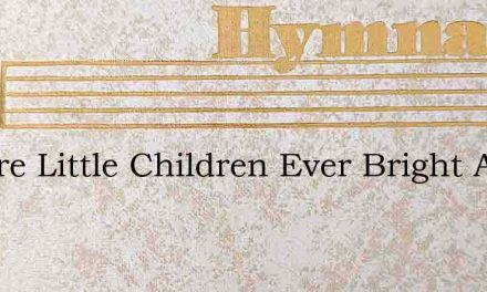 We Are Little Children Ever Bright And G – Hymn Lyrics