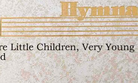 We Are Little Children, Very Young Indeed – Hymn Lyrics
