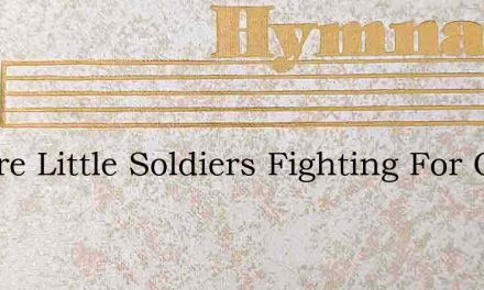 We Are Little Soldiers Fighting For Our – Hymn Lyrics