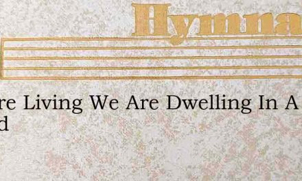 We Are Living We Are Dwelling In A Grand – Hymn Lyrics