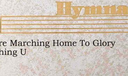 We Are Marching Home To Glory Marching U – Hymn Lyrics