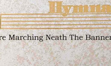 We Are Marching Neath The Banner Of Our – Hymn Lyrics