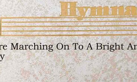 We Are Marching On To A Bright And Happy – Hymn Lyrics