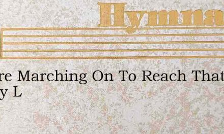 We Are Marching On To Reach That Happy L – Hymn Lyrics
