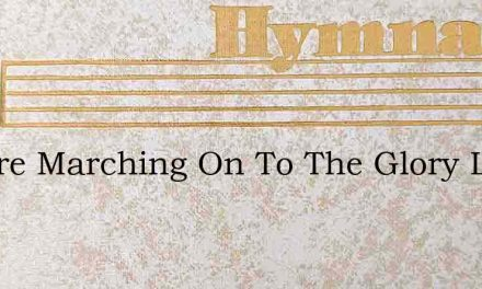 We Are Marching On To The Glory Land We – Hymn Lyrics