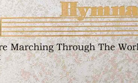 We Are Marching Through The Worlds Great – Hymn Lyrics