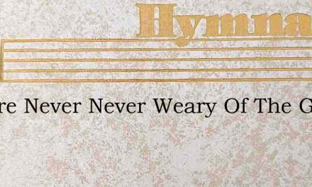We Are Never Never Weary Of The Grand Ol – Hymn Lyrics