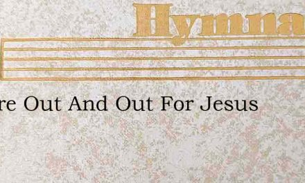 We Are Out And Out For Jesus – Hymn Lyrics