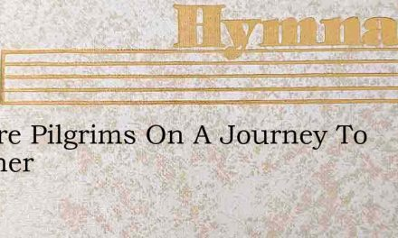 We Are Pilgrims On A Journey To Another – Hymn Lyrics