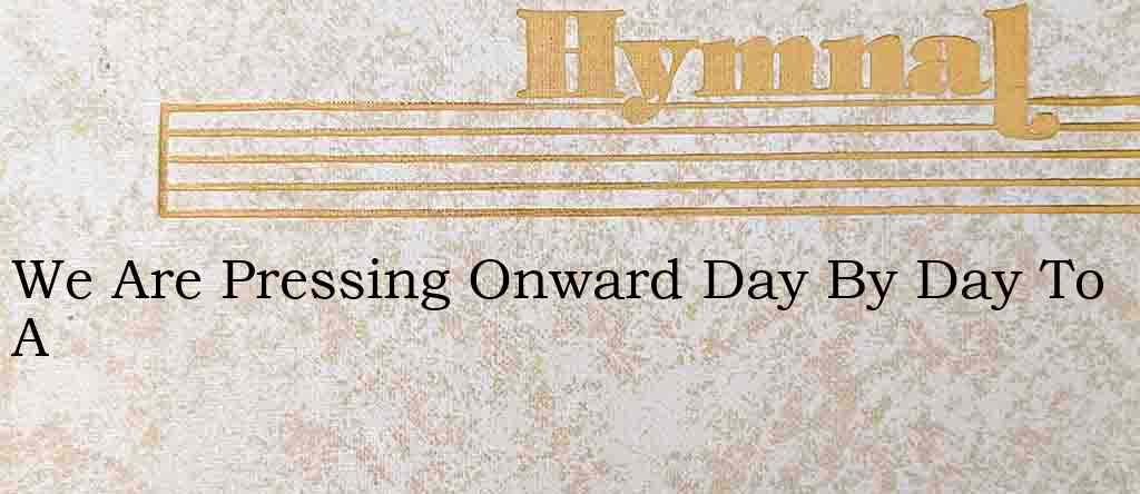 We Are Pressing Onward Day By Day To A – Hymn Lyrics