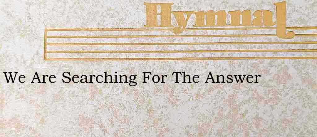 We Are Searching For The Answer – Hymn Lyrics