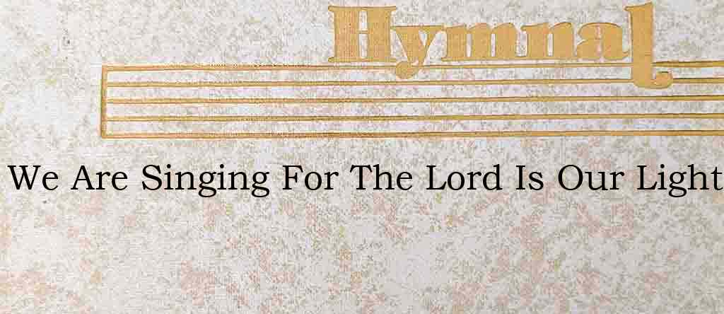 We Are Singing For The Lord Is Our Light – Hymn Lyrics