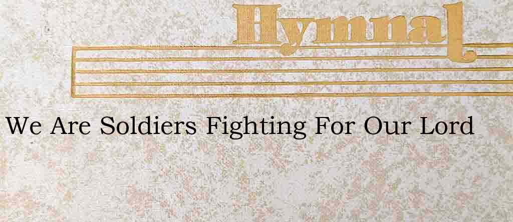 We Are Soldiers Fighting For Our Lord – Hymn Lyrics