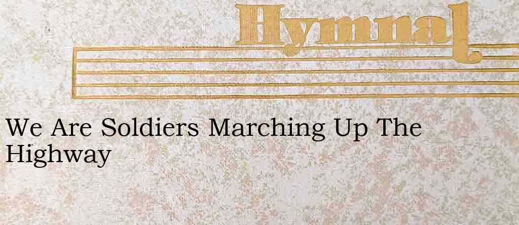 We Are Soldiers Marching Up The Highway – Hymn Lyrics
