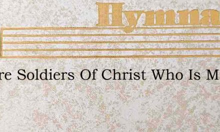 We Are Soldiers Of Christ Who Is Mighty – Hymn Lyrics