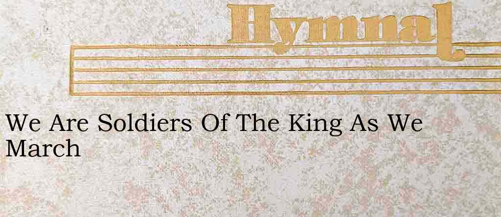 We Are Soldiers Of The King As We March – Hymn Lyrics