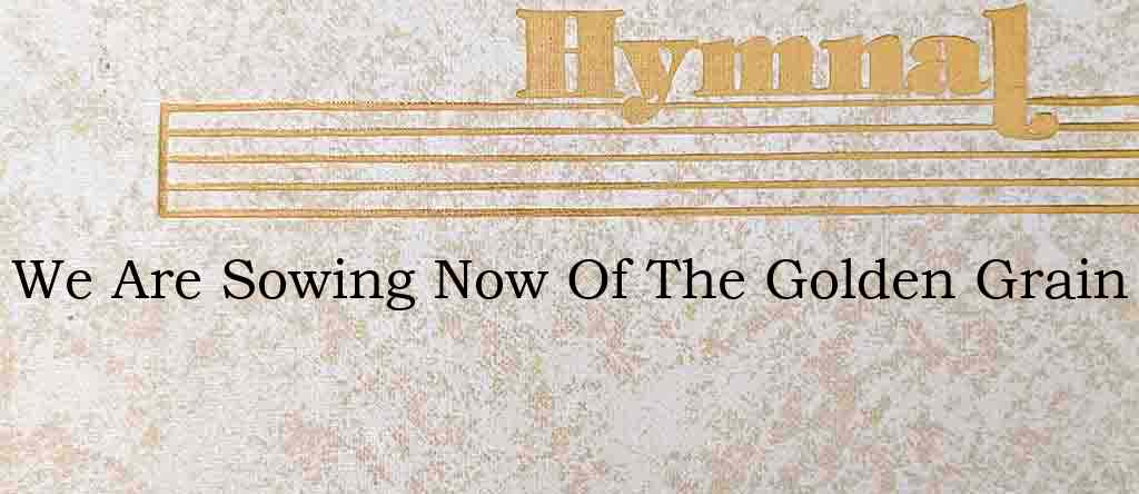 We Are Sowing Now Of The Golden Grain – Hymn Lyrics