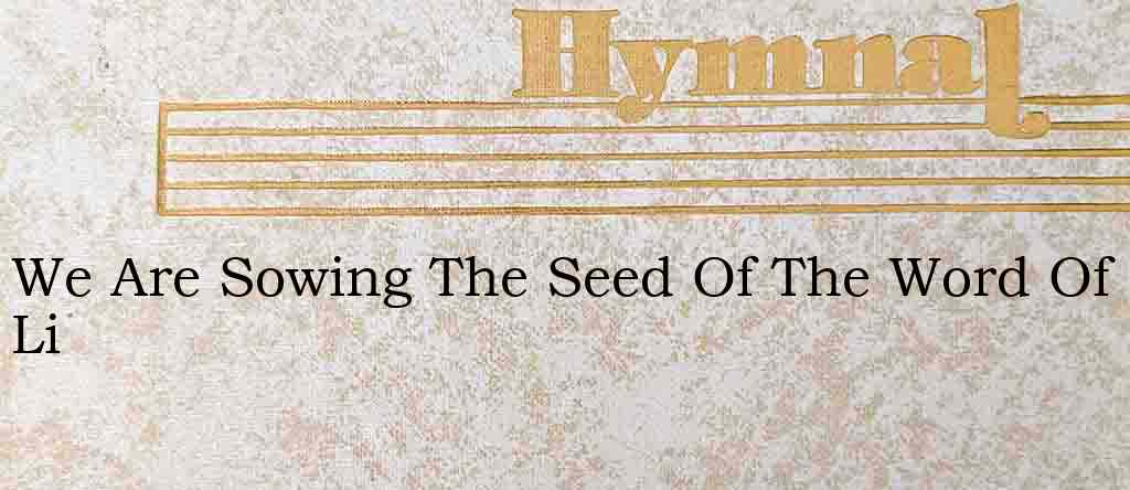 We Are Sowing The Seed Of The Word Of Li – Hymn Lyrics