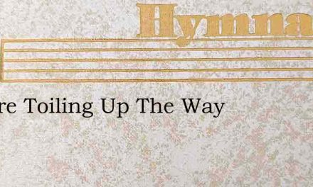 We Are Toiling Up The Way – Hymn Lyrics