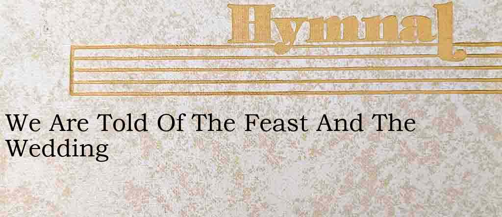 We Are Told Of The Feast And The Wedding – Hymn Lyrics