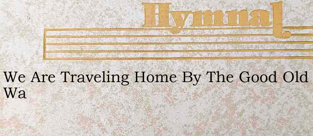 We Are Traveling Home By The Good Old Wa – Hymn Lyrics