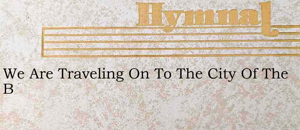 We Are Traveling On To The City Of The B – Hymn Lyrics