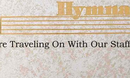 We Are Traveling On With Our Staff In Ha – Hymn Lyrics