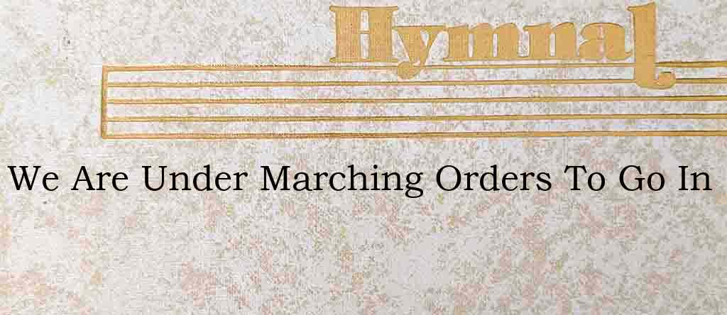 We Are Under Marching Orders To Go In – Hymn Lyrics