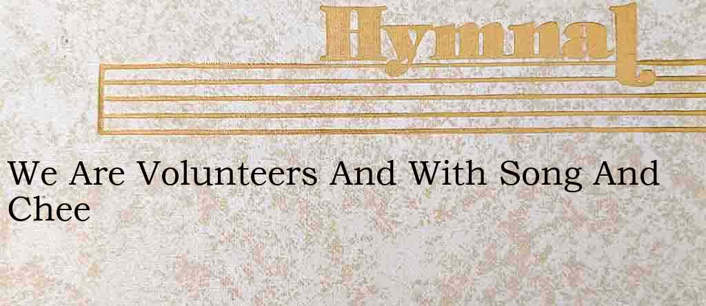 We Are Volunteers And With Song And Chee – Hymn Lyrics