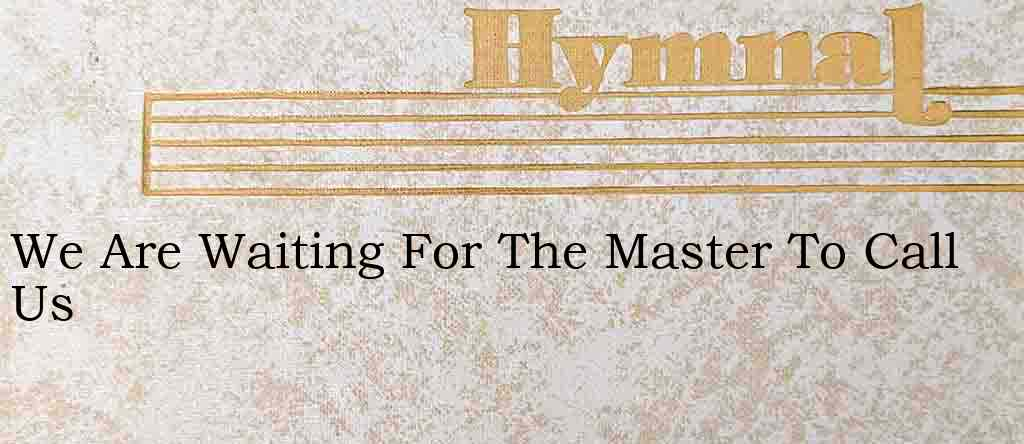 We Are Waiting For The Master To Call Us – Hymn Lyrics