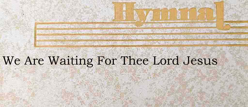We Are Waiting For Thee Lord Jesus – Hymn Lyrics